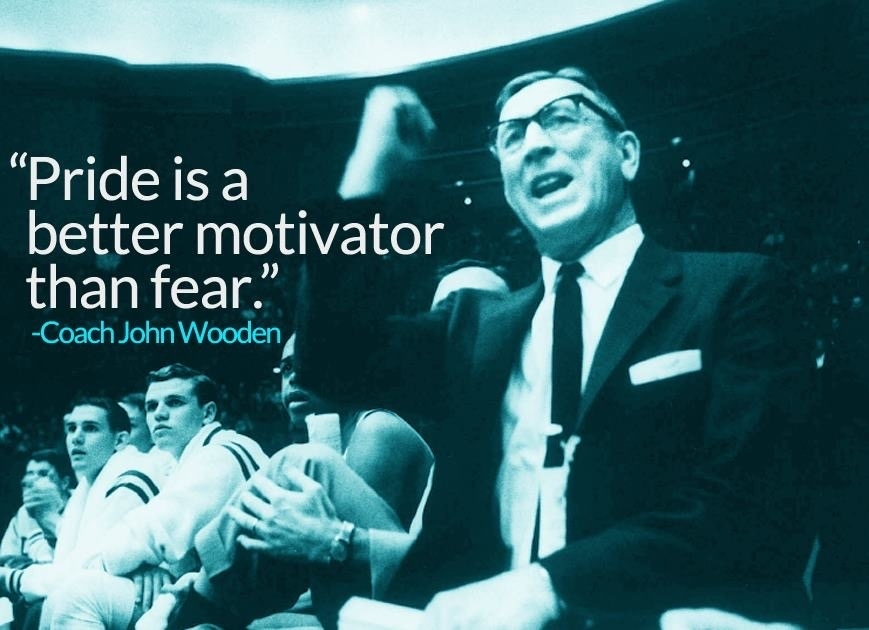 Pride is a better motivator than fear. John Wooden
