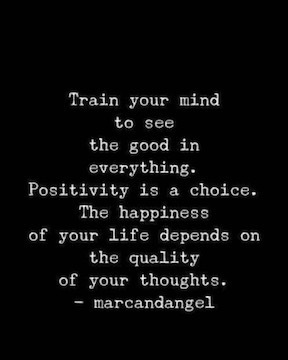 Train your mind to see the good in everything. Positivity is a choice. The happiness of your life depends on the quality of your thoughts. Marcandangel