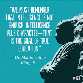 We must remember that intelligence is not enough. Intelligence plus character - that is the goal of true education. Dr. Martin Luther King Jr.