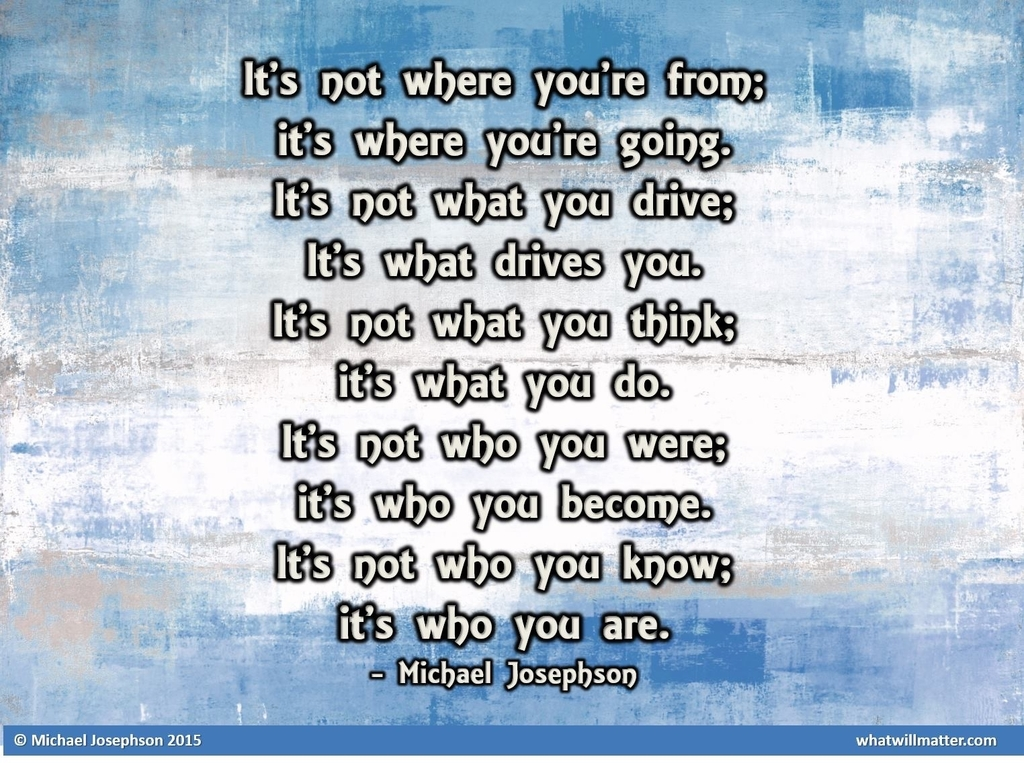 It's not where you're from; it's where you're going. It's not what you drive; it's what drive you. It's not what you think; it's what you do. It's not who were; it's who you become. It's not who you know; it's who you are. Michael Josephson
