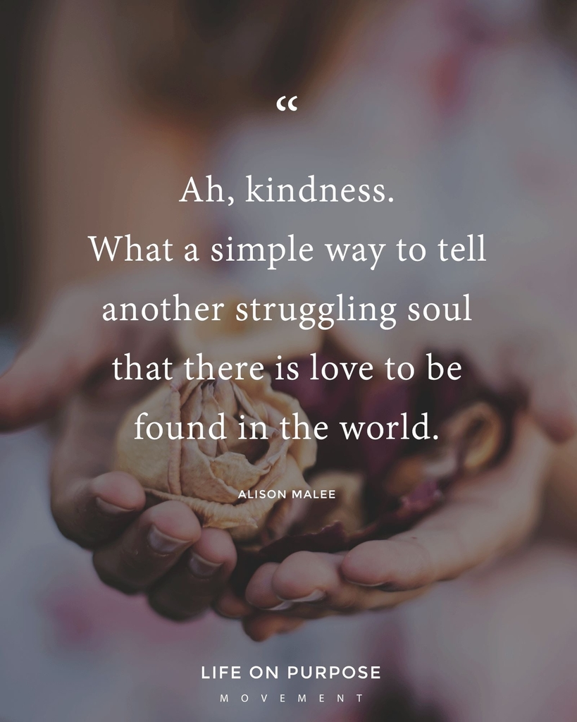 Ah, kindness. What a simple way to tell another struggling soul that there is love to be found in the world. Alison Malee