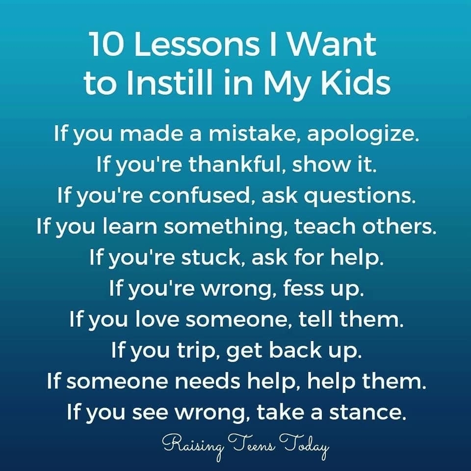 10 lessons I want to instill in my kids If you made a mistake apologize. If you're thankful, show it. If you're confused, ask questions. If you learn something, teach others. If you're stuck ask for help. If you're wrong fess up. If you love someone tell them. If you trip, get back up. If someone needs help, help them.