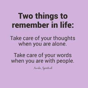 Two things to remember in life: Take care of your thoughts when you are alone. Take care of your words when you are with people.