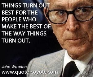 Things turn out best for people who make the best of the way things turn out. Wooden
