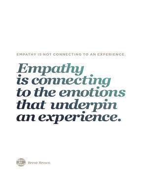 Empathy is connecting to the emotions that underpin an experience. Brene Brown