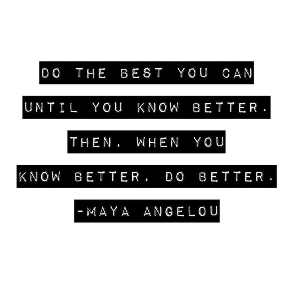 Do the best you can until you know better. When you know better. Do better. Maya Angelou