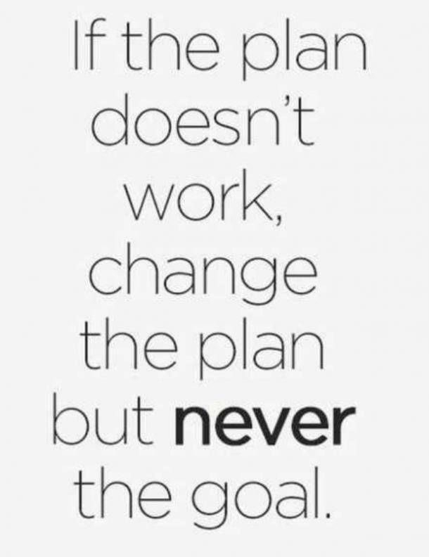 If the plan doesn't work,change the plan but never the goal