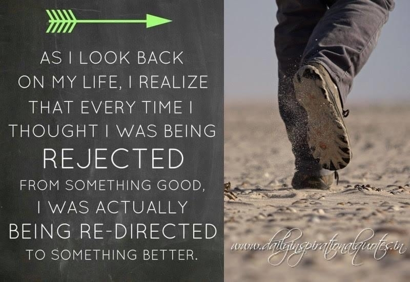 As I look back on my life. I realize that every time I thought I was being rejected from something good, I was actually being redirected to something better.