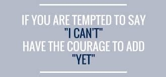 "If you are tempted to say ""I can't "" have the courage to add ""yet"""
