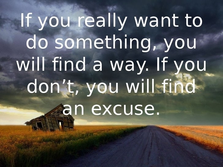 If you really want to do something, you will find a way. If you don't, you will find an excuse.