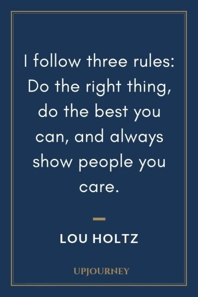 I follow three rules: Do the right thing, do the best you can,and always show people you care.