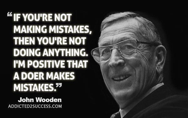 If you're not making mistakes, then you're not doing anything. I'm positive that a doer makes mistakes. John Wooden