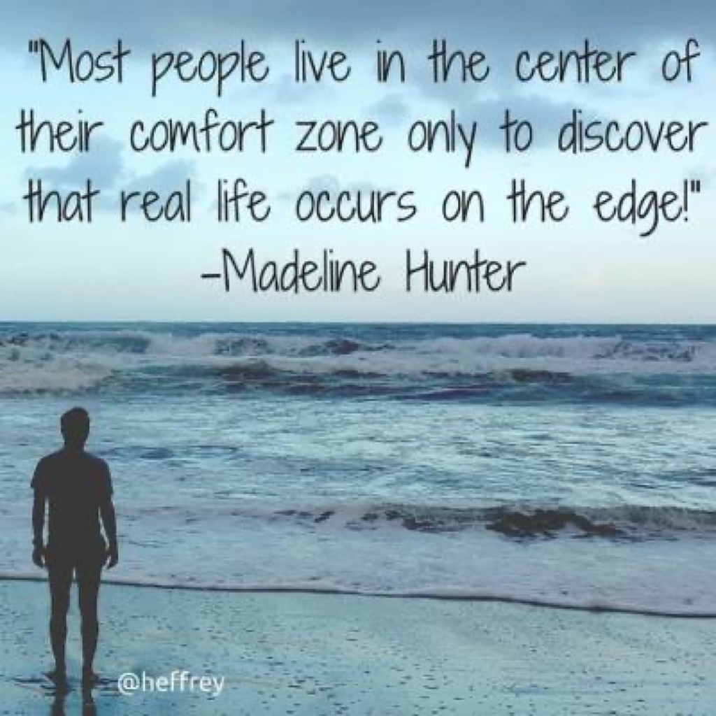Most people live in center of their comfort zone only to discover that real life occurs on the edge. Madeline Hunter